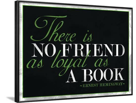 There Is No Friend as Loyal as a Book Hemingway Quote--Framed Poster