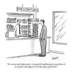 """""""It's a new anti-depressant?instead of swallowing it, you throw  it at any? by Tom Cheney"""