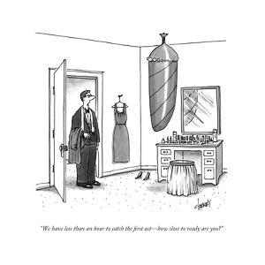 """""""We have less than an hour to catch the first actÑhow close to ready are y - New Yorker Cartoon by Tom Cheney"""