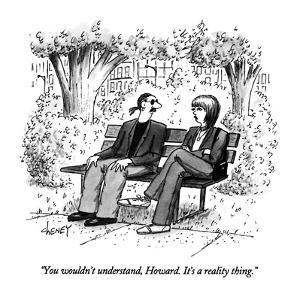 """""""You wouldn't understand, Howard.  It's a reality thing."""" - New Yorker Cartoon by Tom Cheney"""