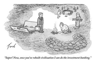 """Super! Now, once you've rebuilt civilization I can do the investment bank…"" - New Yorker Cartoon by Tom Toro"