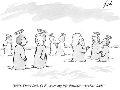 """""""Wait. Don't look. O.K., over my left shoulder?is that God?"""" - New Yorker Cartoon"""