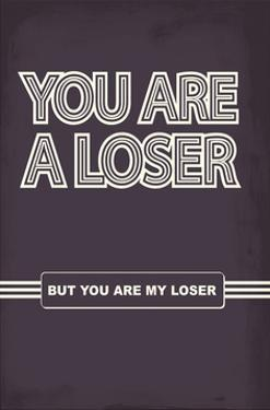 You Are A Loser. But You Are My Loser. - Tommy Human Cartoon Print by Tommy Human