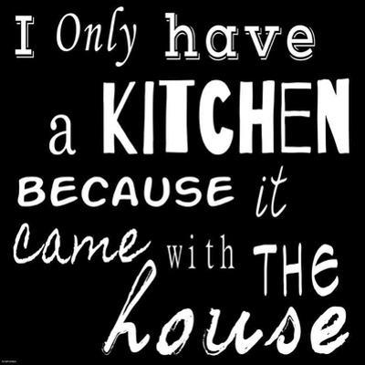 I Only Have a Kitchen Because it Came With the House - black background by Veruca Salt
