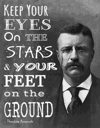 Keep Your Eyes On the Stars and Your Feet On the Ground - Theodore Roosevelt by Veruca Salt
