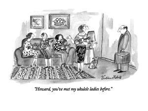 """Howard, you've met my ukulele ladies before."" - New Yorker Cartoon by Victoria Roberts"