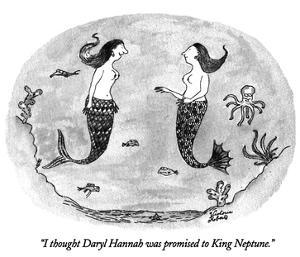"""""""I thought Daryl Hannah was promised to King Neptune."""" - New Yorker Cartoon by Victoria Roberts"""