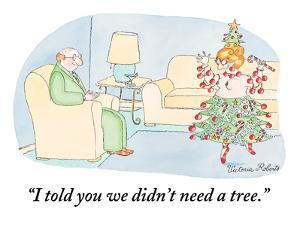 """I told you we didn't need a tree."" - New Yorker Cartoon by Victoria Roberts"