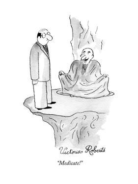 """""""Medicate!"""" - New Yorker Cartoon by Victoria Roberts"""