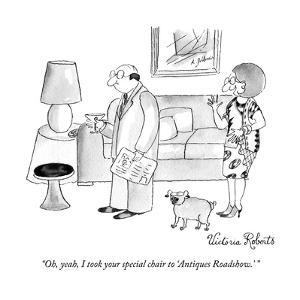"""Oh, yeah, I took your special chair to 'Antiques Roadshow.' "" - New Yorker Cartoon by Victoria Roberts"