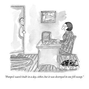 """Pompeii wasn't built in a day, either, but it was destroyed in one fell s…"" - New Yorker Cartoon by Victoria Roberts"