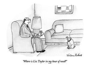 """""""Where is Liz Taylor in my hour of need?"""" - New Yorker Cartoon by Victoria Roberts"""