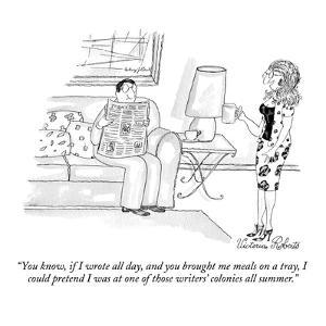 """You know, if I wrote all day, and you brought me meals on a tray, I could…"" - New Yorker Cartoon by Victoria Roberts"