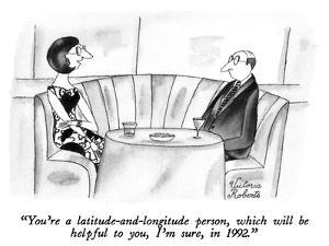"""""""You're a latitude-and-longitude person, which will be helpful to you, I'm…"""" - New Yorker Cartoon by Victoria Roberts"""