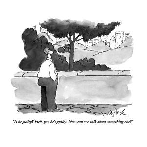"""Is he guilty?  Hell, yes, he's guilty.  Now can we talk about something e…"" - New Yorker Cartoon by W.B. Park"