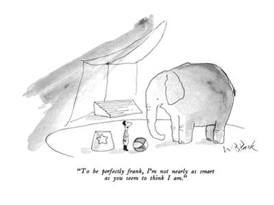 """To be perfectly frank, I'm not nearly as smart as you seem to think I am."" - New Yorker Cartoon by W.B. Park"