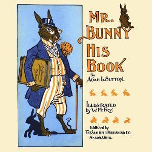 Mr. Bunny, His Book by Adam L. Sutton by W.H. Fry