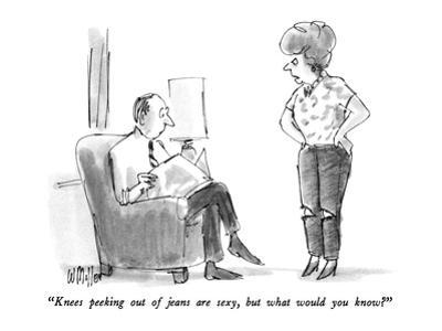 """""""Knees peeking out of jeans are sexy, but what would you know?"""" - New Yorker Cartoon by Warren Miller"""