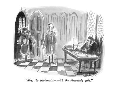 """""""Sire, the triviameister with the bimonthly quiz."""" - New Yorker Cartoon by Warren Miller"""