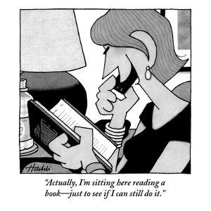 """""""Actually, I'm sitting here reading a book—just to see if I can still do i - New Yorker Cartoon by William Haefeli"""