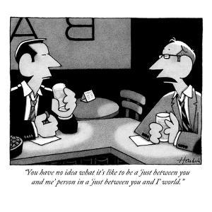 """""""You have no idea what it's like to be a 'just between you and me' person …"""" - New Yorker Cartoon by William Haefeli"""