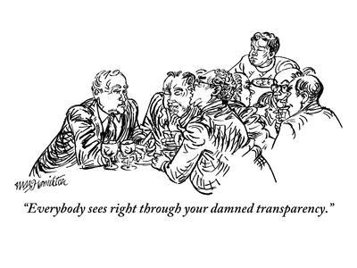 """""""Everybody sees right through your damned transparency."""" - New Yorker Cartoon"""