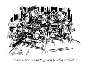 """I mean, like, in painting, we'd be called a 'school.' "" - New Yorker Cartoon by William Hamilton"