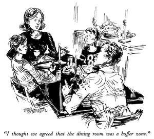 """I thought we agreed that the dining room was a buffer zone."" - New Yorker Cartoon by William Hamilton"