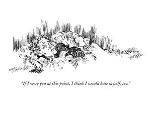 """""""If I were you at this point, I think I would hate myself, too."""" - New Yorker Cartoon by William Hamilton"""