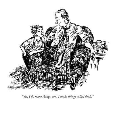 """""""Yes, I do make things, son. I make things called deals."""" - New Yorker Cartoon"""