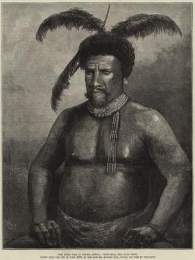 The Zulu War in South Africa, Cetewayo, the Zulu King by William Heysham Overend