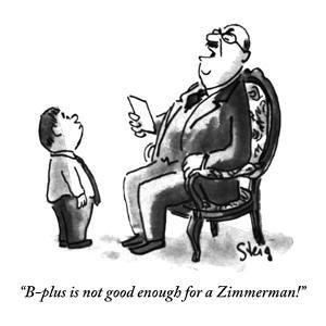 """""""B-plus is not good enough for a Zimmerman!"""" - New Yorker Cartoon by William Steig"""