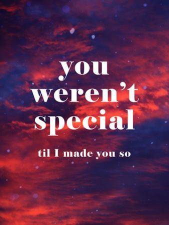 You Weren'T Special Til I Made You So
