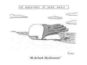 """Ah, the beach. My old nemesis."" - New Yorker Cartoon by Zachary Kanin"