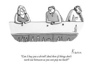 """Can I buy you a drink? And then if things don't work out between us you c?"" - New Yorker Cartoon by Zachary Kanin"
