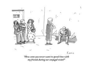 """How come you never want to spend time with my friends during our conjugal?"" - New Yorker Cartoon by Zachary Kanin"