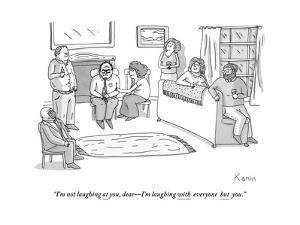 """I'm not laughing at you, dear?I'm laughing with everyone but you."" - New Yorker Cartoon by Zachary Kanin"