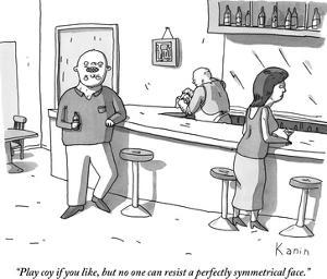 """""""Play coy if you like, but no one can resist a perfectly symmetrical face. - New Yorker Cartoon by Zachary Kanin"""