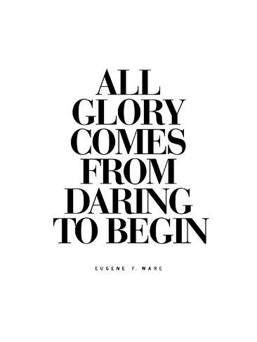 All Glory Comes From Daring to Begin Reproduction procédé giclée