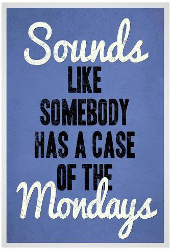 Sounds Like Somebody Has A Case of the Mondays Poster