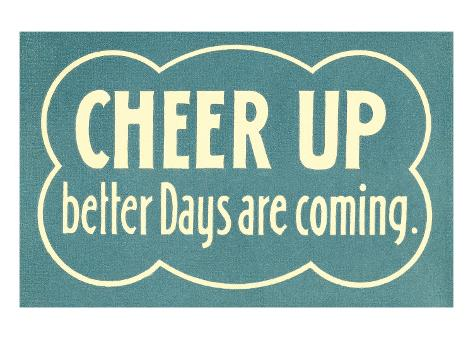 Cheer Up, Better Days are Coming Art Print