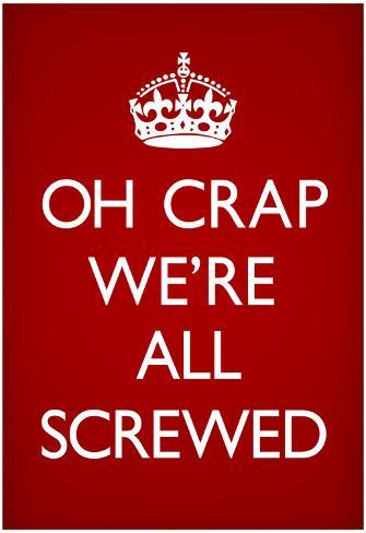 Oh Crap We're All Screwed Humor Poster Poster