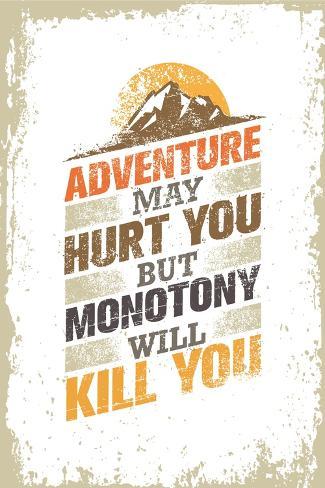 Adventure May Hurt You But Monotony Will Kill You Inspiring