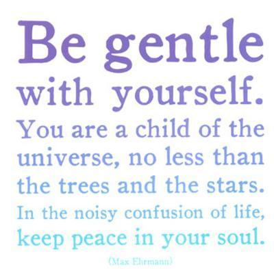 Be Gentle With Yourself- Max Ehrmann