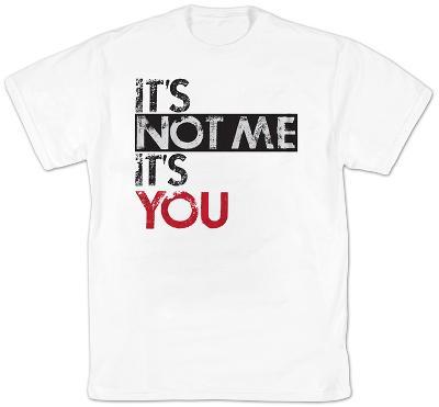 It's Not Me It's You
