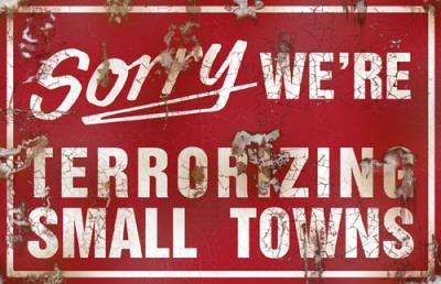 Sorry We're Terrorizing Small Towns