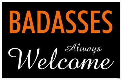 Badasses Always Welcome