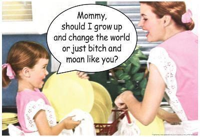 Mommy Grow Up Change World or Bitch Moan Like You Funny Poster