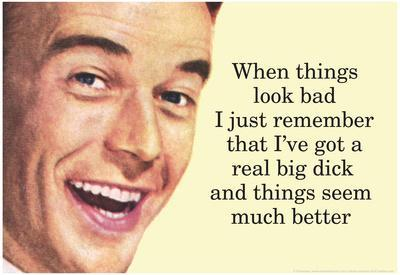 When Things are Bad I Remember I've Got a Really Big Dick Funny Poster Print