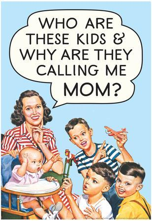 Who are these Kids and Why are they Calling Me Mom Funny Poster